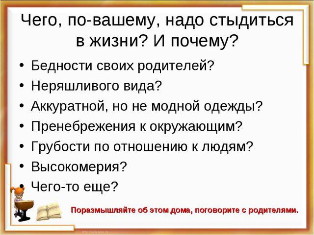 Чего, по-вашему, надо стыдиться в жизни? И почему? Бедности своих родителей?...