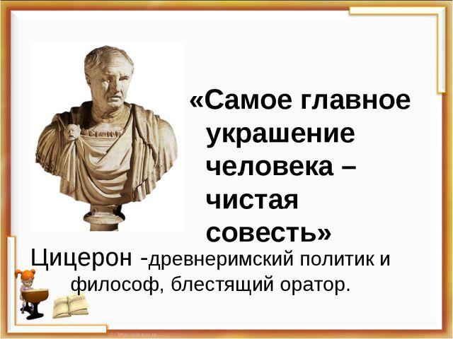 Цицерон -древнеримскийполитики философ, блестящийоратор. «Самое главное ук...