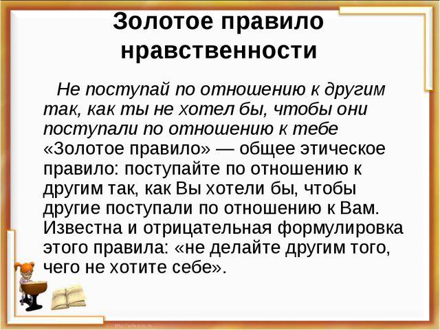 Золотое правило нравственности Не поступай по отношению к другим так, как ты...