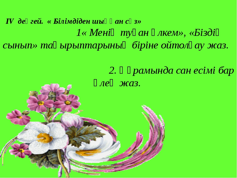 ІV деңгей. « Білімдіден шыққан сөз» 1« Менің туған өлкем», «Біздің сынып» та...