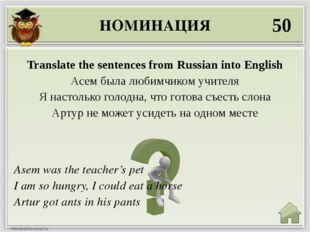 НОМИНАЦИЯ 50 Asem was the teacher's pet I am so hungry, I could eat a horse A