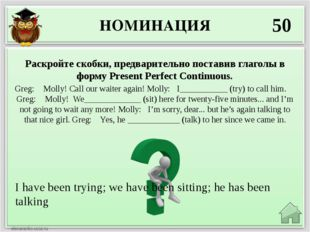 НОМИНАЦИЯ 50 I have been trying; we have been sitting; he has been talking Ра
