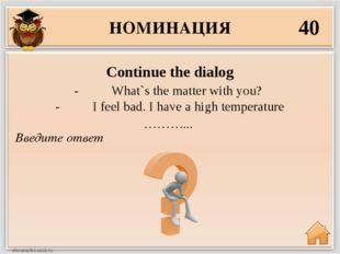 НОМИНАЦИЯ 40 Введите ответ Continue the dialog - What`s the matter w