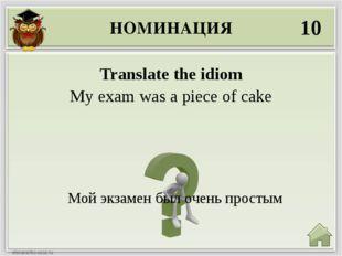 НОМИНАЦИЯ 10 Мой экзамен был очень простым Translate the idiom My exam was a