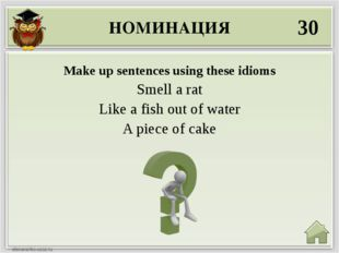 НОМИНАЦИЯ 30 Make up sentences using these idioms Smell a rat Like a fish out