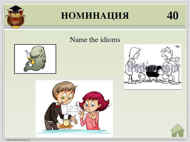 НОМИНАЦИЯ 40 Name the idioms