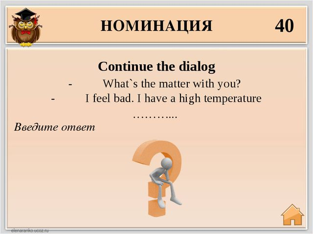 НОМИНАЦИЯ 40 Введите ответ Continue the dialog - What`s the matter w...