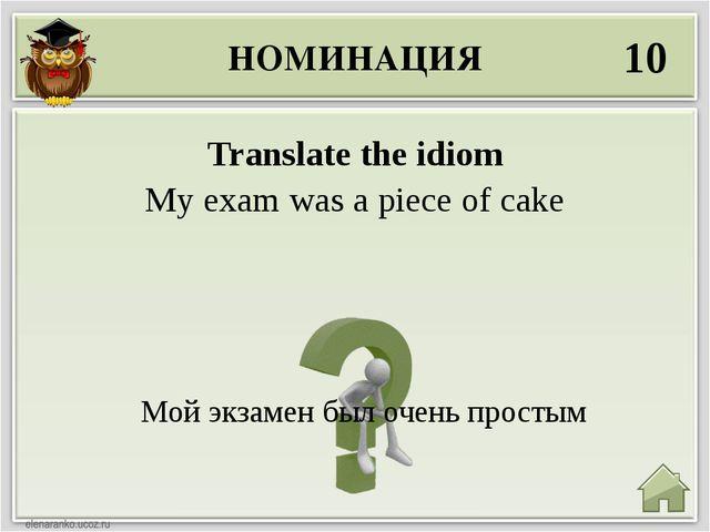 НОМИНАЦИЯ 10 Мой экзамен был очень простым Translate the idiom My exam was a...