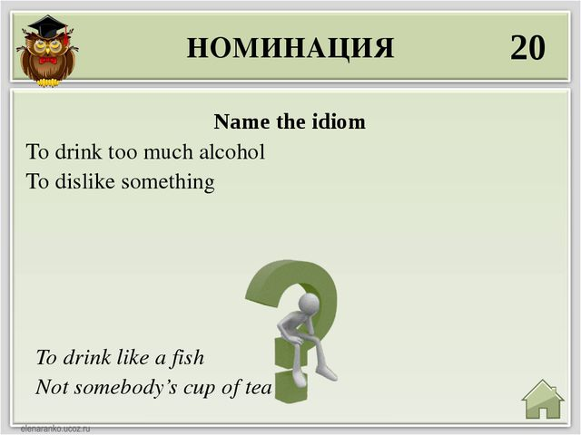 НОМИНАЦИЯ 20 To drink like a fish Not somebody's cup of tea Name the idiom To...