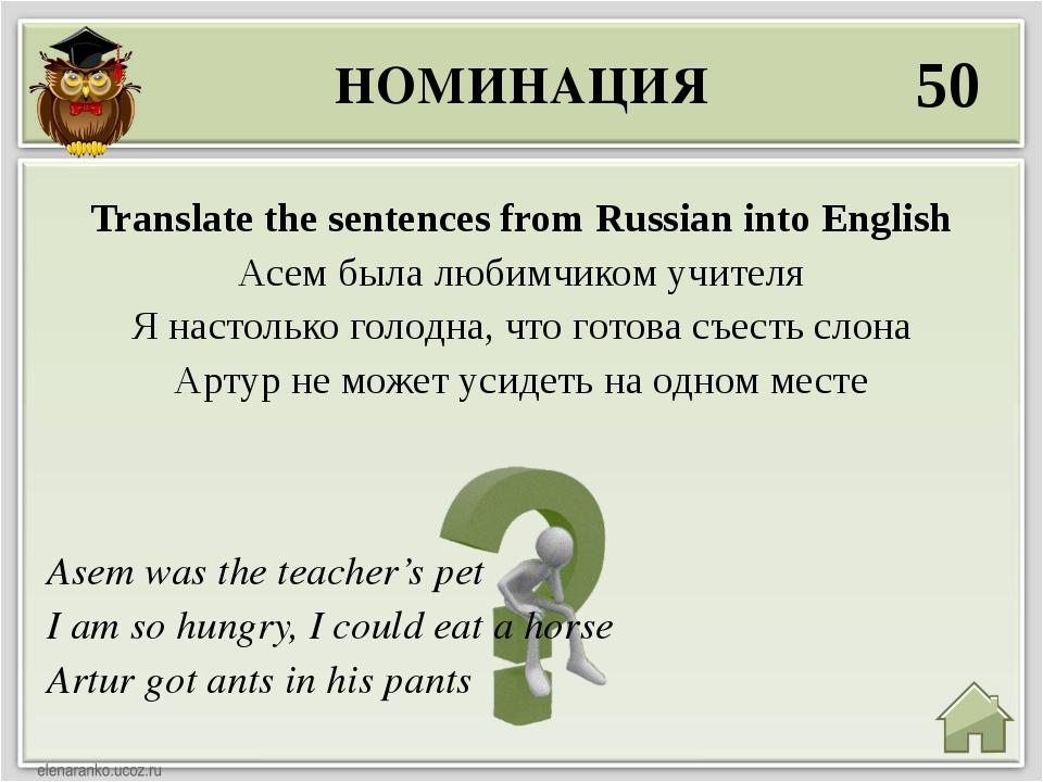 НОМИНАЦИЯ 50 Asem was the teacher's pet I am so hungry, I could eat a horse A...