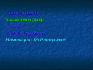 Автор проекта: Хакимзянов Ариф 8а класс Учебный предмет: Номинация : Моё откр