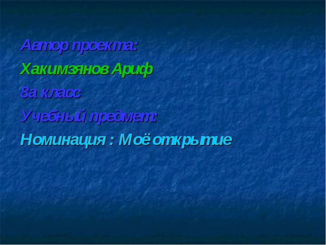 Автор проекта: Хакимзянов Ариф 8а класс Учебный предмет: Номинация : Моё откр...