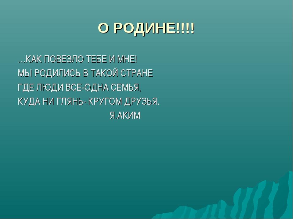 О РОДИНЕ!!!! …КАК ПОВЕЗЛО ТЕБЕ И МНЕ! МЫ РОДИЛИСЬ В ТАКОЙ СТРАНЕ ГДЕ ЛЮДИ ВСЕ...
