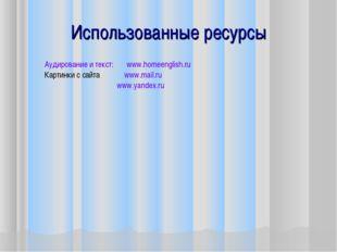 Использованные ресурсы Аудирование и текст: www.homeenglish.ru Картинки с сай