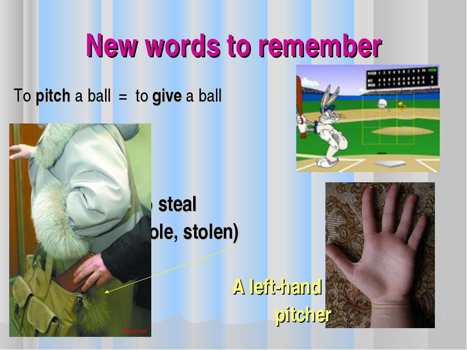 New words to remember To pitch a ball = to give a ball To steal (stole, stole...