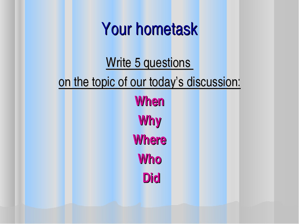 Your hometask Write 5 questions on the topic of our today's discussion: When...