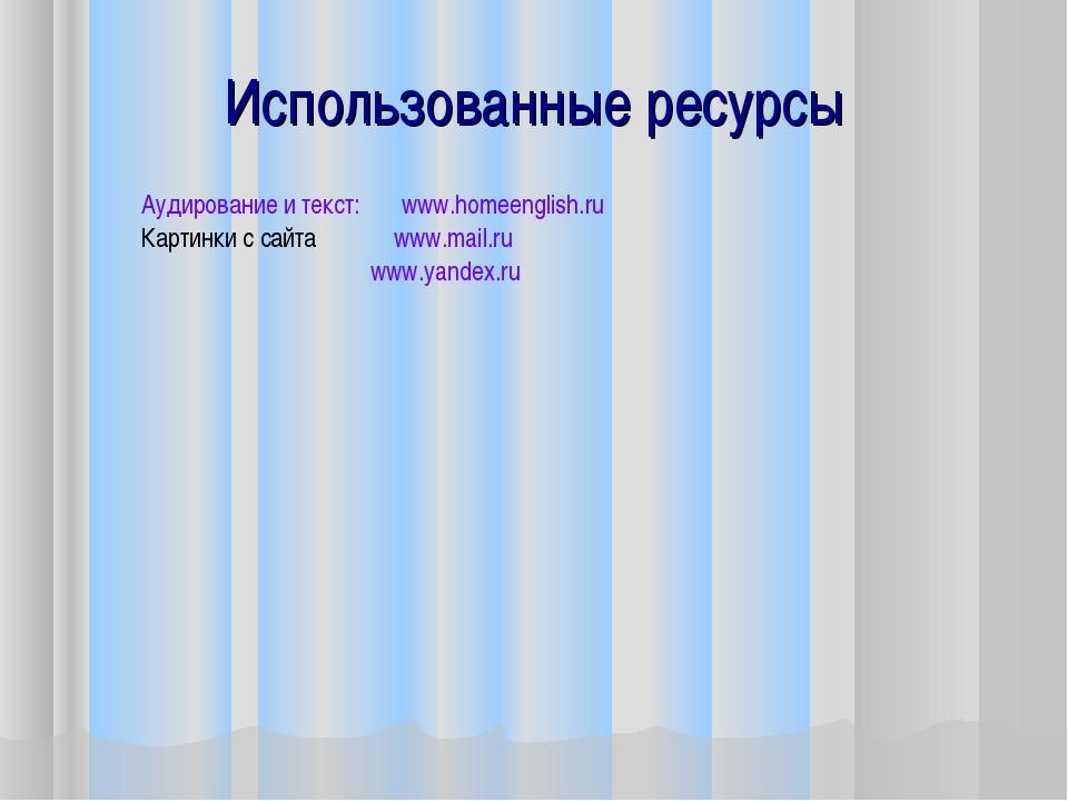 Использованные ресурсы Аудирование и текст: www.homeenglish.ru Картинки с сай...