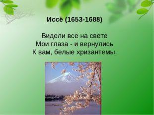 Иссё (1653-1688) Видели все на свете Мои глаза - и вернулись К вам, белые хри