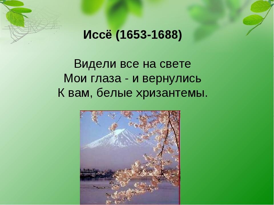 Иссё (1653-1688) Видели все на свете Мои глаза - и вернулись К вам, белые хри...