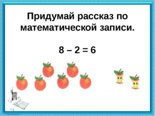 Придумай рассказ по математической записи. 8 – 2 = 6