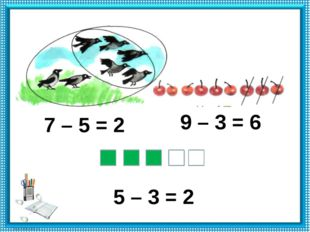 7 – 5 = 2 9 – 3 = 6 5 – 3 = 2