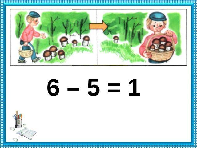 6 – 5 = 1