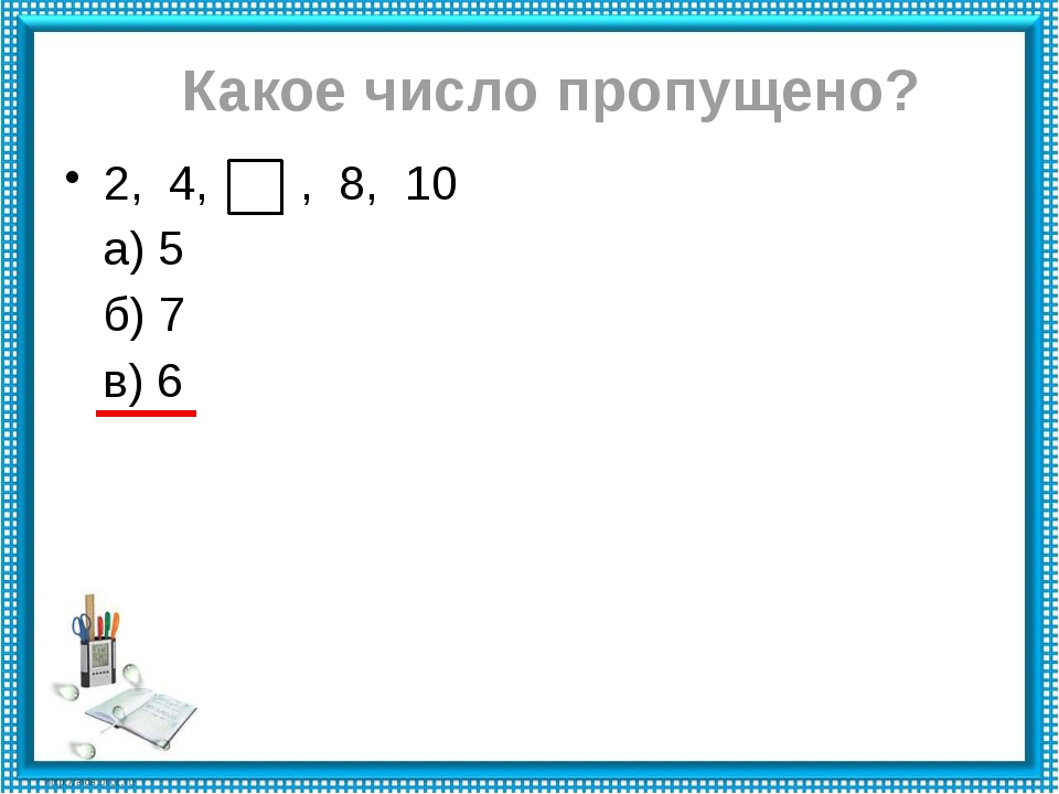 Какое число пропущено? 2, 4, , 8, 10 а) 5 б) 7 в) 6