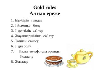 Gold rules Алтын ереже 1.Бір-бірін тындау 2.Ұйымшыл болу 3.Әдептілік сақта