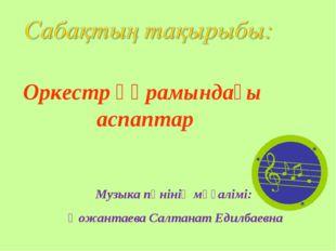 Музыка пәнінің мұғалімі: Қожантаева Салтанат Едилбаевна Оркестр құрамындағы а