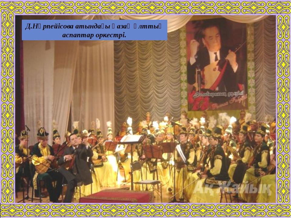 Д.Нұрпейісова атындағы қазақ ұлттық аспаптар оркестрі.