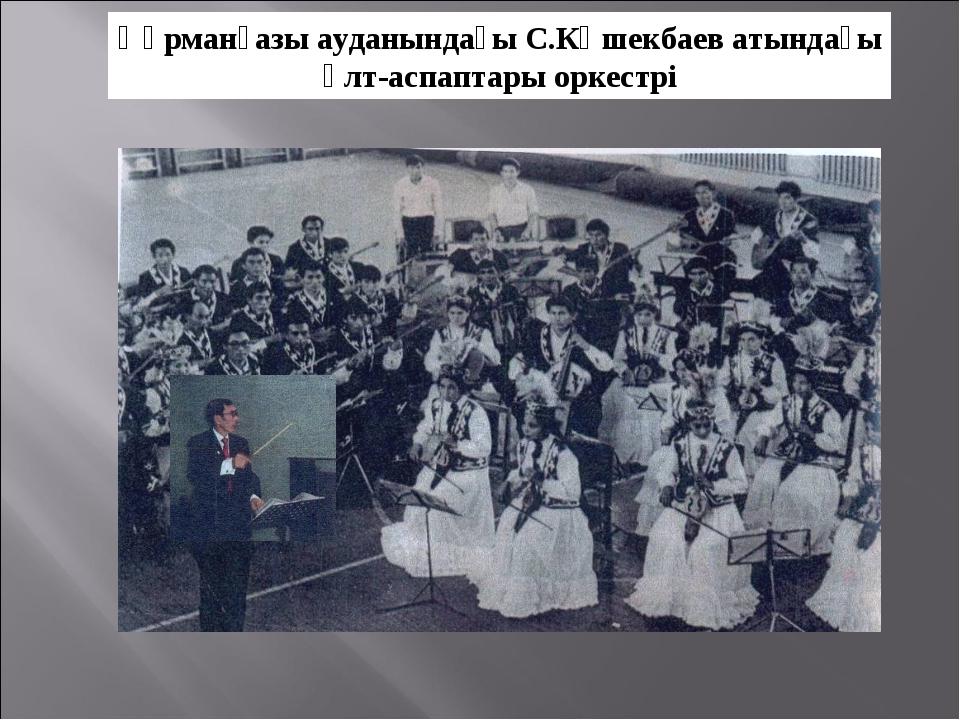 Құрманғазы ауданындағы С.Көшекбаев атындағы ұлт-аспаптары оркестрі