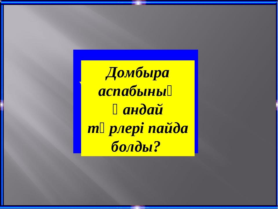 Домбыра аспабының қандай түрлері пайда болды?