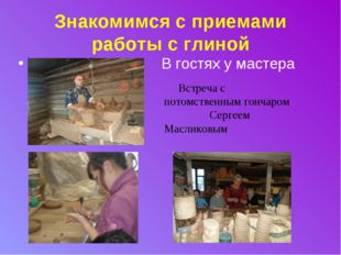 Знакомимся с приемами работы с глиной В гостях у мастера Встреча с потомствен