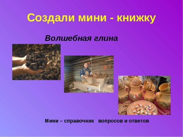 Создали мини - книжку  Волшебная глина     Мини – справочник вопросов и...
