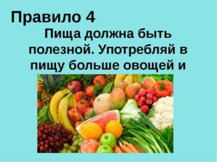 Правило 4 Пища должна быть полезной. Употребляй в пищу больше овощей и фруктов
