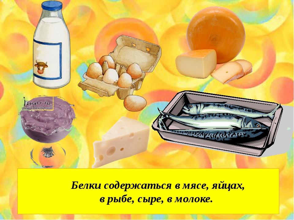 Белки содержаться в мясе, яйцах, в рыбе, сыре, в молоке.