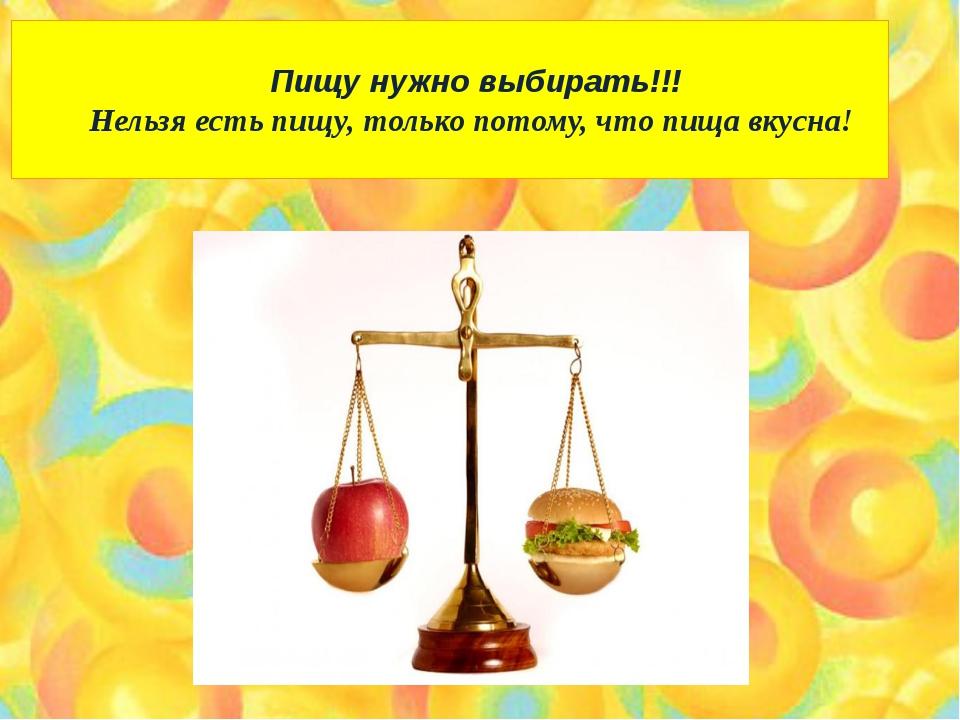 Пищу нужно выбирать!!! Нельзя есть пищу, только потому, что пища вкусна!