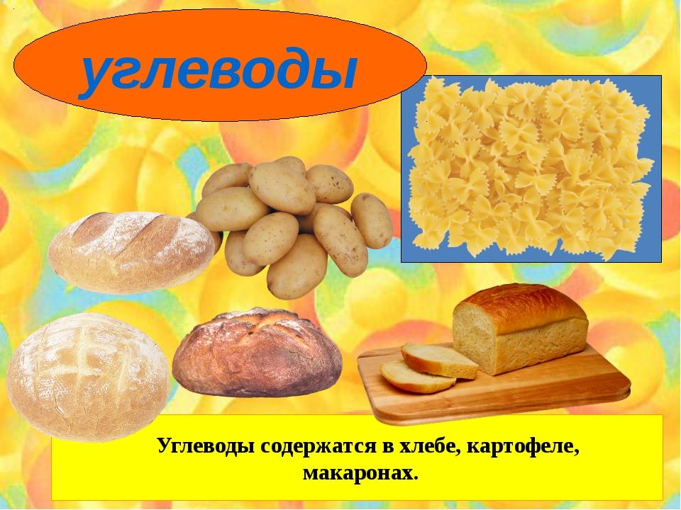 Углеводы содержатся в хлебе, картофеле, макаронах. углеводы