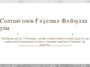 Солтанғолов Ғәҙелшә Фәйзулла улы 1924 йылда тыуған. 17 йәшендә һуғышҡа киткән
