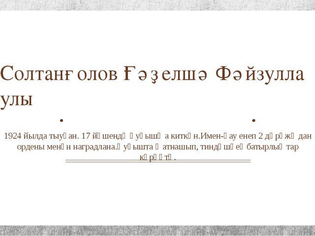 Солтанғолов Ғәҙелшә Фәйзулла улы 1924 йылда тыуған. 17 йәшендә һуғышҡа киткән...