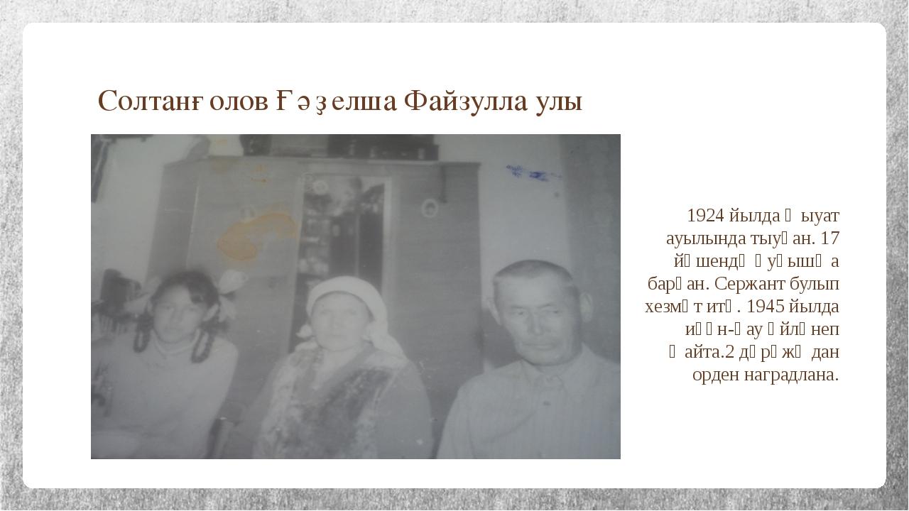 Солтанғолов Ғәҙелша Файзулла улы 1924 йылда Ҡыуат ауылында тыуған. 17 йәшендә...