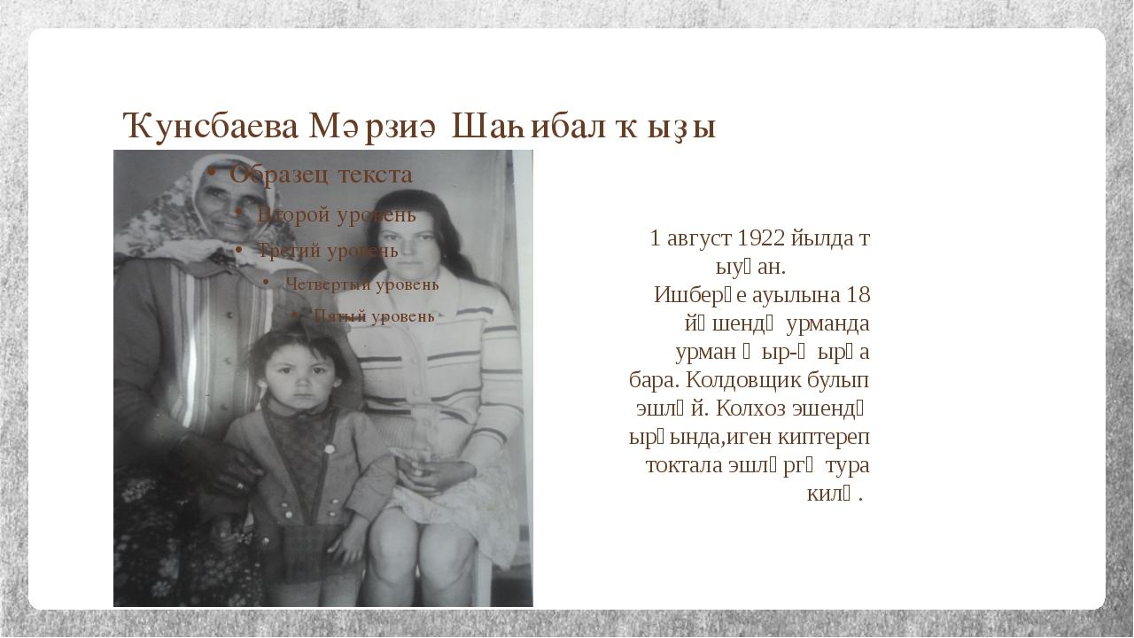 Ҡунсбаева Мәрзиә Шаһибал ҡыҙы 1 август 1922 йылда т ыуған. Ишберҙе ауылына 18...