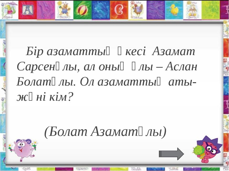 Бір азаматтың әкесі Азамат Сарсенұлы, ал оның ұлы – Аслан Болатұлы. Ол азам...