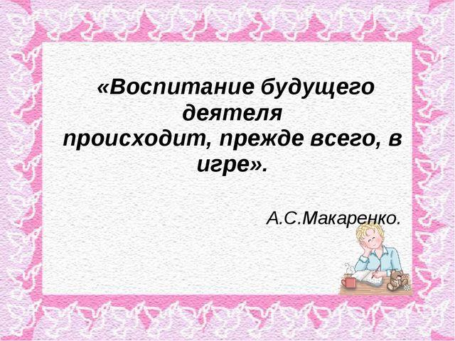 «Воспитание будущего деятеля происходит, прежде всего, в игре». А.С.Макаренко.