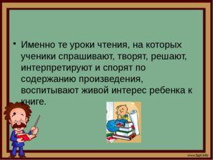Именно те уроки чтения, на которых ученики спрашивают, творят, решают, интер
