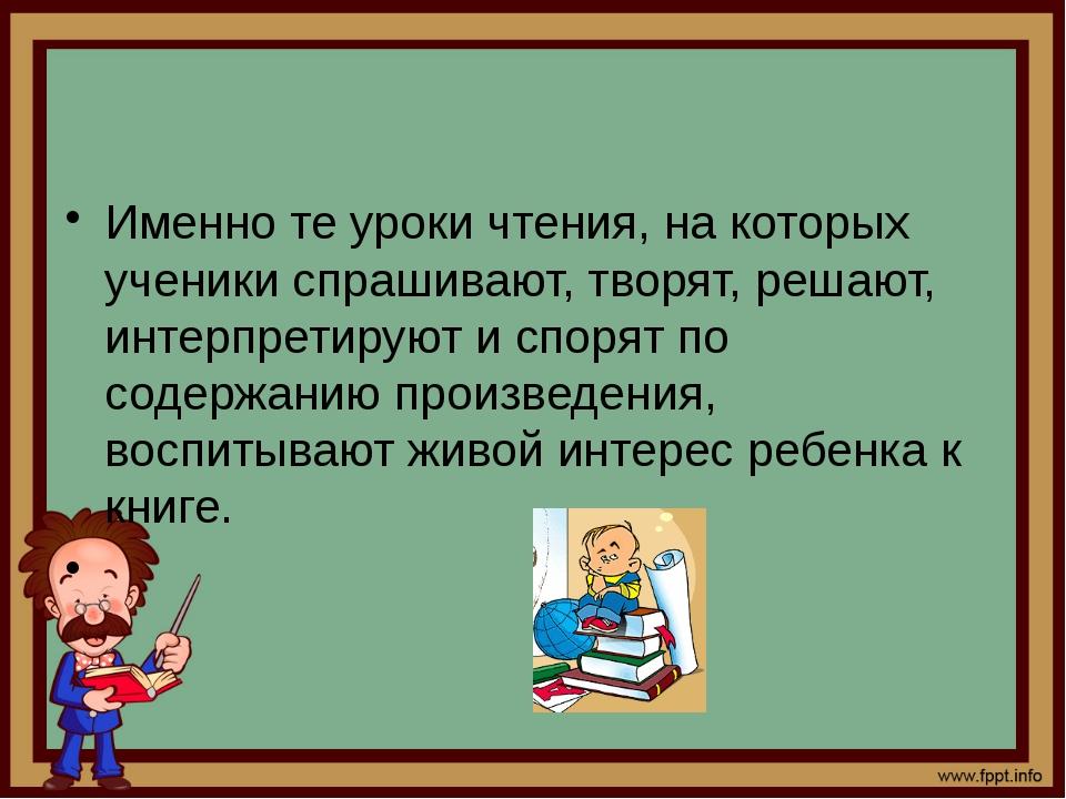 Именно те уроки чтения, на которых ученики спрашивают, творят, решают, интер...