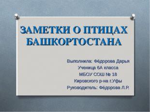 ЗАМЕТКИ О ПТИЦАХ БАШКОРТОСТАНА Выполнила: Фёдорова Дарья Ученица 6А класса МБ