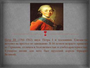Петр III (1761–1762) внук Петра I и племянник Елизаветы, вступил на престол п