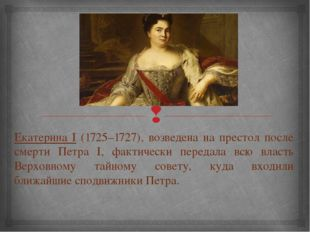 Екатерина I (1725–1727), возведена на престол после смерти Петра I, фактическ