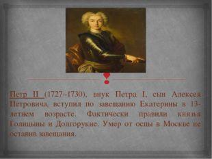 Петр II (1727–1730), внук Петра I, сын Алексея Петровича, вступил по завещани